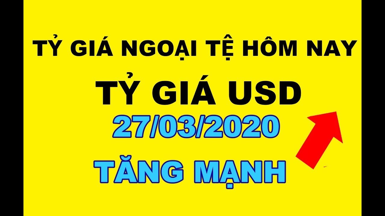 Tỷ giá ngoại tệ hôm nay mới nhất 27/03/2020 – Tỷ giá USD ngày hôm nay tăng mạnh