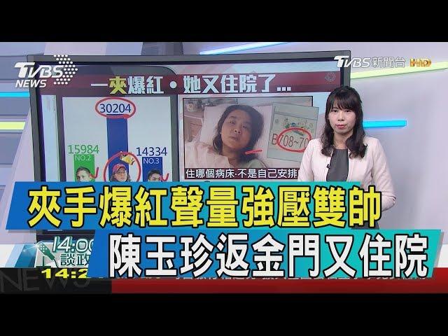 【談政治】夾手爆紅聲量強壓雙帥 陳玉珍返金門又住院