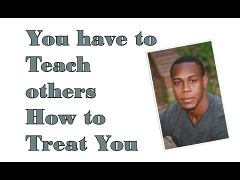 You have to teach others how to treat you
