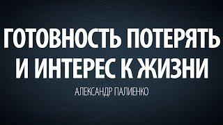 Готовность потерять и интерес к жизни. Александр Палиенко.
