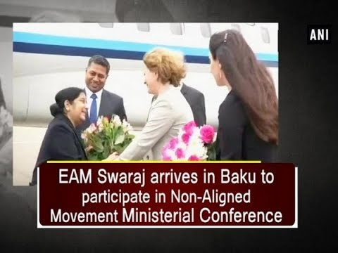 EAM Swaraj arrives in Baku to participate in Non-Aligned Movement Ministerial Conference - ANI News