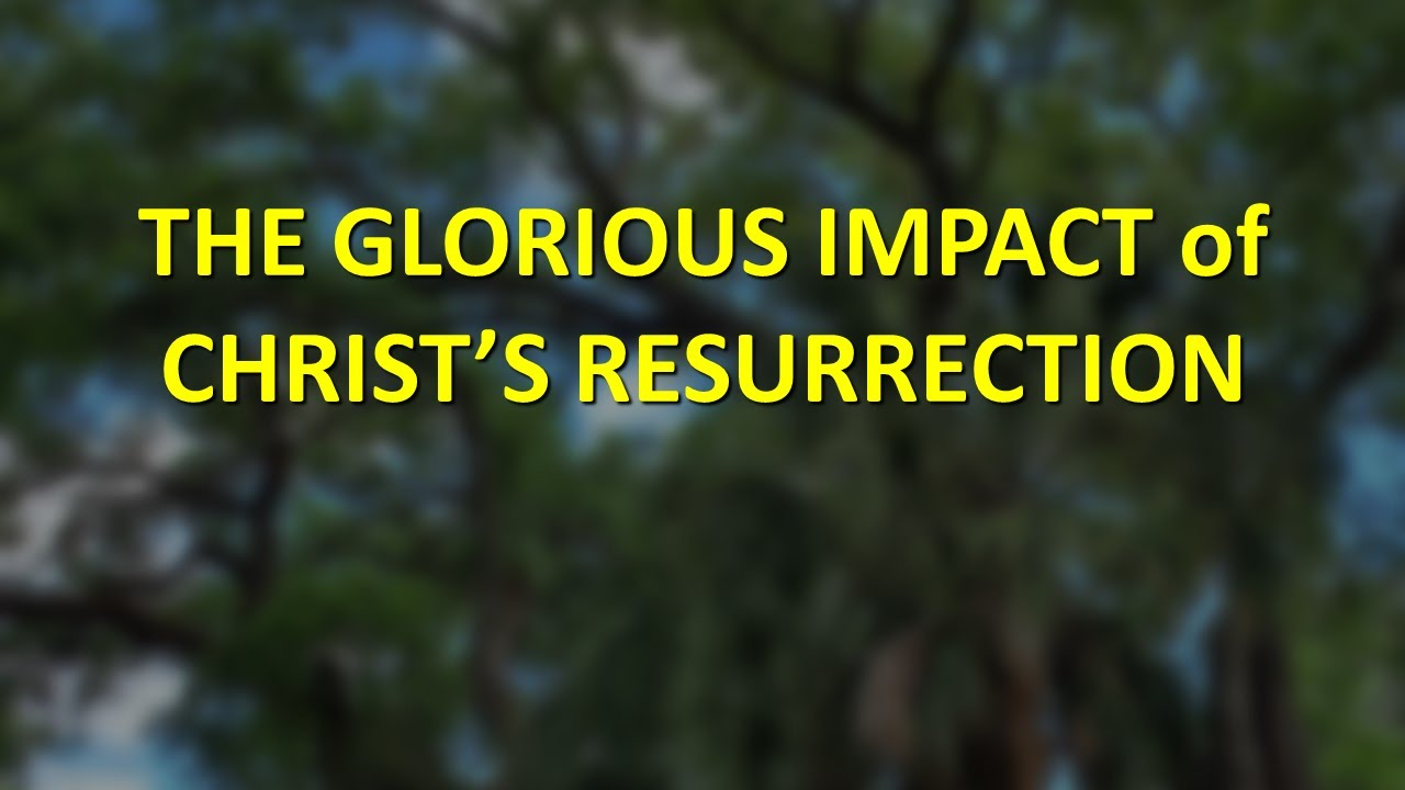 The Glorious Impact of Christ's Resurrection (Easter Sunday April 12)