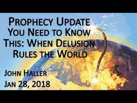 "2018 01 28 John Haller's Prophecy Update ""You Need to Know This: When Delusion Rules the World"""