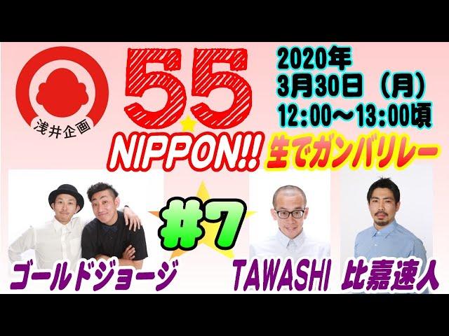 浅井企画若手芸人生配信『55☆NIPPON!! 生でガンバリレー』#7 【2020年3月30日(月)】/ ゴールドジョージ・TAWASHI・比嘉速人
