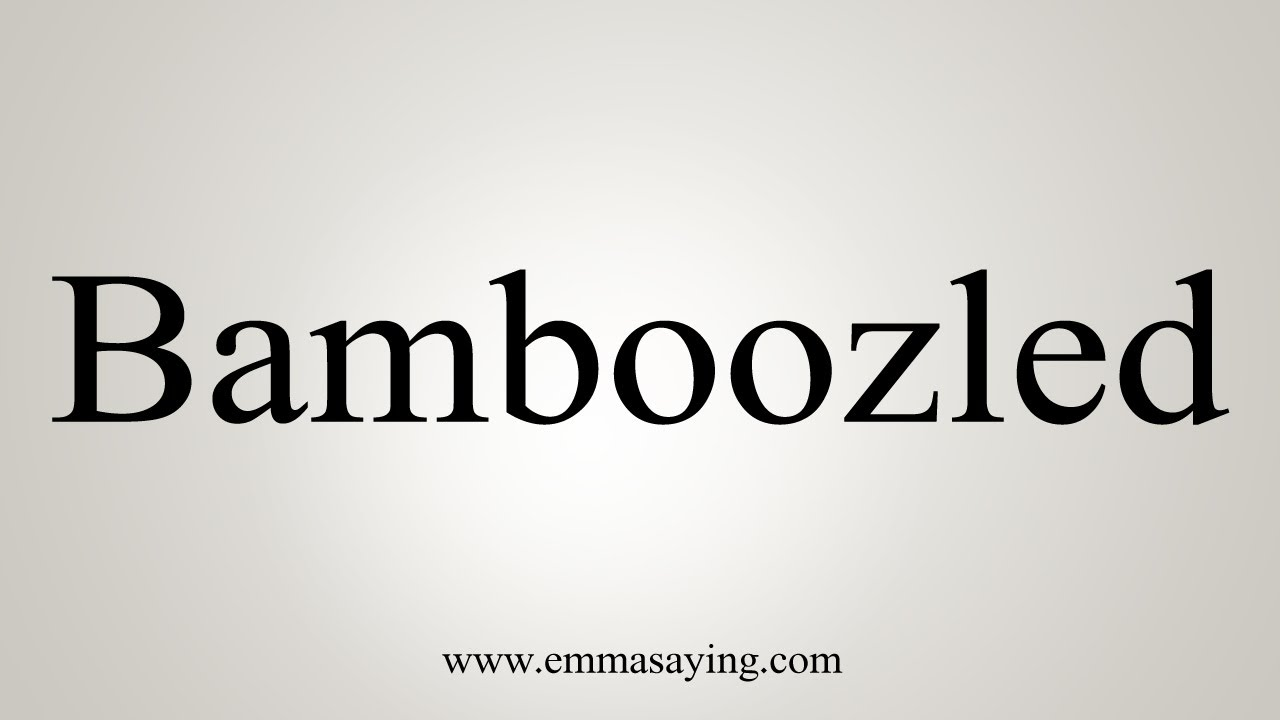 How To Say Bamboozled