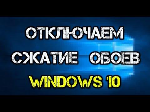 Как в Windows 10 отключить снижение качества обоев рабочего стола