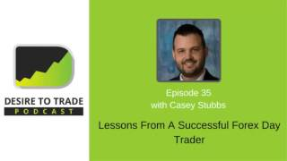 Desire To Trade Podcast 035: Lessons From A Successful Forex Day Trader - Casey Stubbs