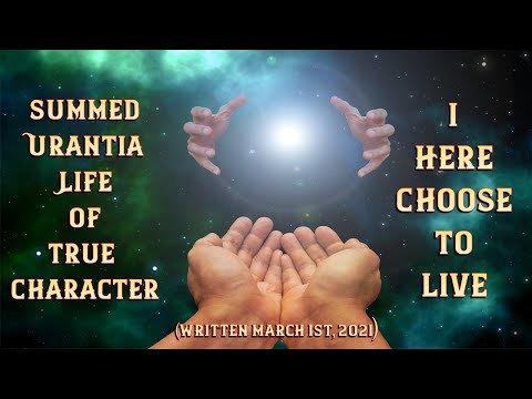 Summed Urantia Life Of True Character I Here Choose To Live...