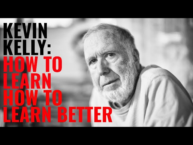 KEVIN KELLY: HOW TO LEARN BETTER THAN ANYONE ELSE