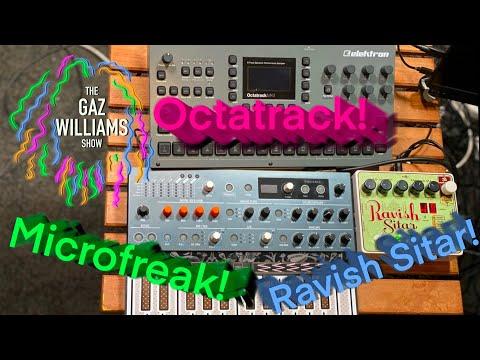 The Gaz Williams Show - EHX Ravish Sitar, Microfreak and Octatrack fun!