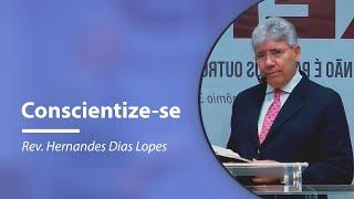 Conscientize-se | Rev. Hernandes Dias Lopes
