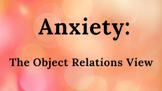 Anxiety: The Object Relations View (part 12 of mini-video series)