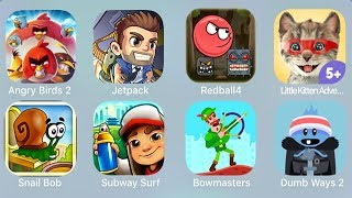 Angry Birds 2,Jetpack,Redball4,Little Kitten Adventures,Snail bob,Subway Surf,Bowmasters,Dumb Ways 2