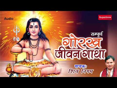 शिव अवतारी गुरु गोरख की गाथा गाते है - GORAKH JEEVAN GATHA ||  गोरख जीवन गाथा (सम्पूर्ण) || शिव निगम