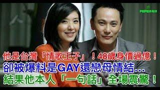 他是台灣「情歌王子」!48歲身價過億!卻被爆料是GAY還戀母情結…結果他本人「一句話」全場震驚!