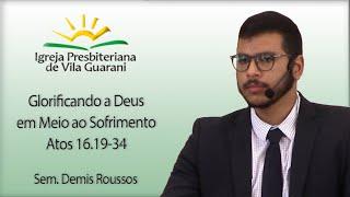 Glorificando a Deus em Meio ao Sofrimento - Atos 16.19-34 | Sem. Demis Roussos