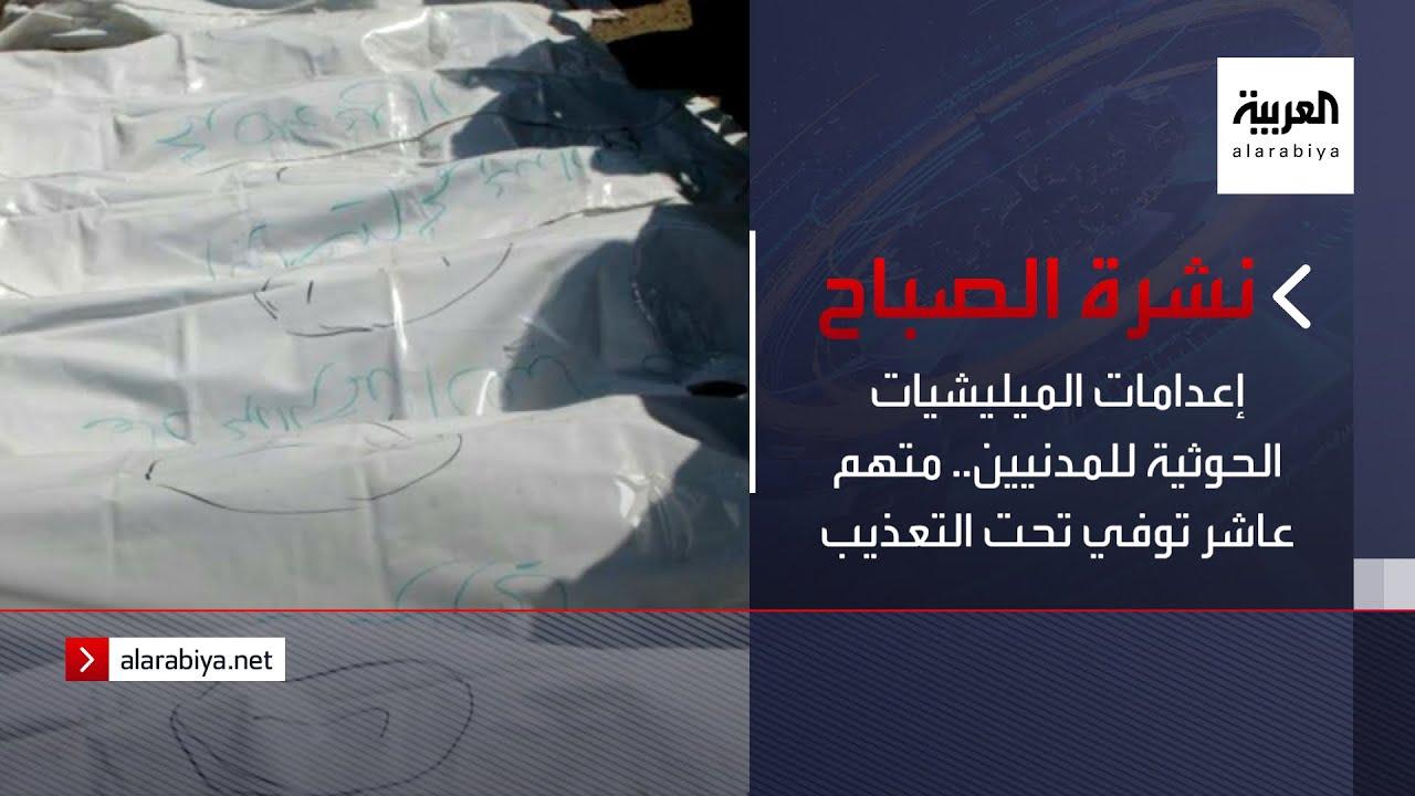 نشرة الصباح | إعدامات الميليشيات الحوثية للمدنيين.. متهم عاشر توفي تحت التعذيب  - نشر قبل 2 ساعة