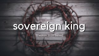 Sovereign King | Election 2020 | Sunday Worship Service