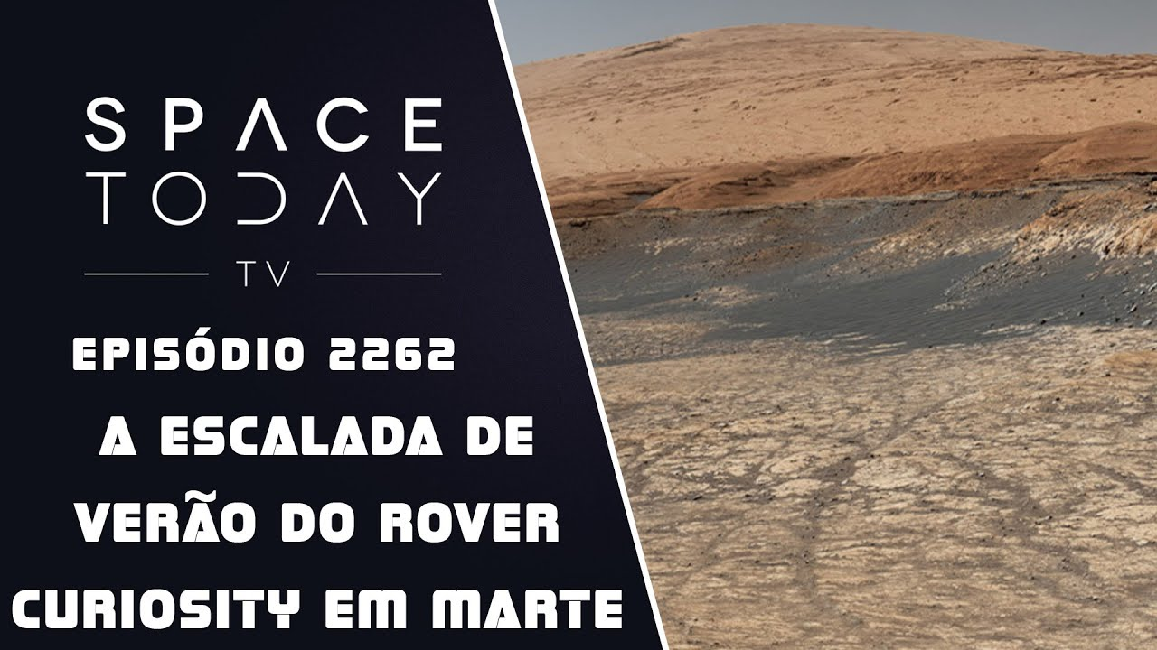 A ESCALADA DE VERÃO DO CURIOSITY EM MARTE | SPACE TODAY TV EP2262