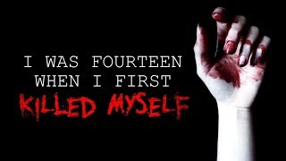 """I Was Fourteen When I First Killed Myself"" Creepypasta"
