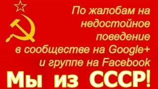 По жалобам на недостойное поведение в сообществе на Google+ и группе на Facebook Мы из СССР! ☭