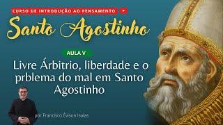 Liberdade, livre arbitrio e o problema do mal em Santo Agostinho - AULA V