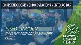 Mindset com Marina Bello - Empreendedorismo com Fred Lincoln Sócio do Céu Bar+Arte - Parte 2