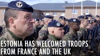 Estonia has welcomed troops from France and the UK