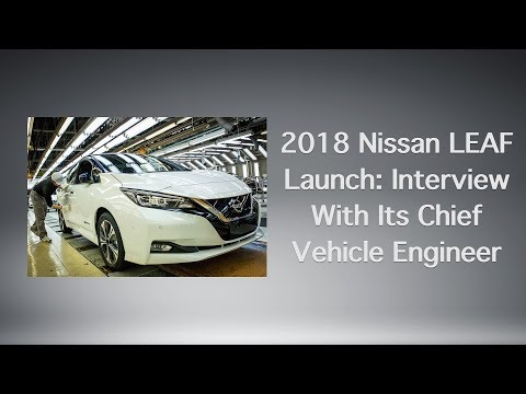 2018 Nissan LEAF Launch: Interview With Its Chief Vehicle Engineer.