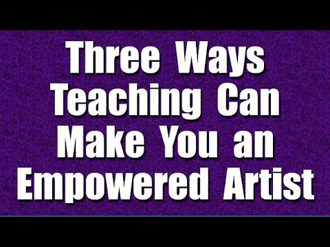Three Ways Teaching Can Make You an Empowered Artist - Part 29