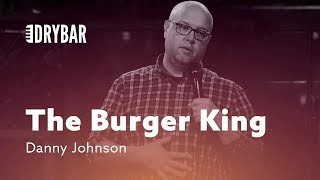 When You're The Burger King. Danny Johnson