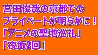 宮田俊哉の時代劇撮影で訪れた京都でのプライベートが明らかに!「アニ...