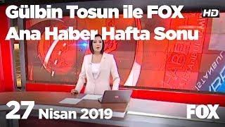 27 Nisan 2019 Gülbin Tosun ile FOX Ana Haber Hafta Sonu