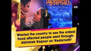Wanted country to see the ordeal of flood affected people: Abhishek Kapoor on 'Kedarnath'