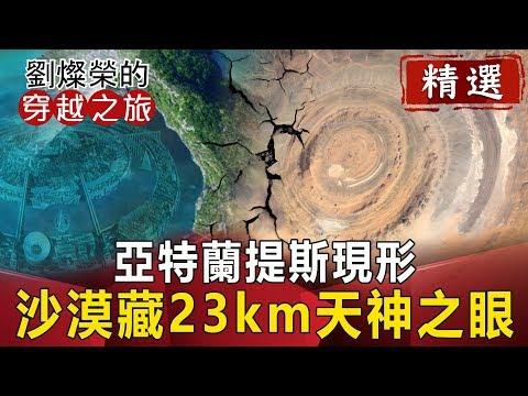亞特蘭提斯現形? 沙漠藏23km天神之眼【劉燦榮穿越之旅精華版】|網路版關鍵時刻