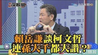 《新聞深喉嚨》精彩片段 賴岳謙談柯文哲 連孫大千都大讚?