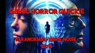 GBHBL Horror Quickie: Paranormal: White Noise (2018)
