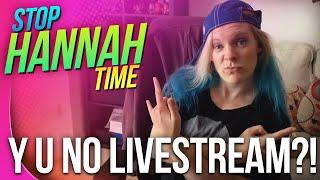 Stop: Hannah Time! - Y U No Livestream?!