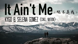 〓 It Ain't Me《絕不是我》-Kygo u0026 Selena Gomez (Chill Nation remix) 歌詞版中文字幕〓