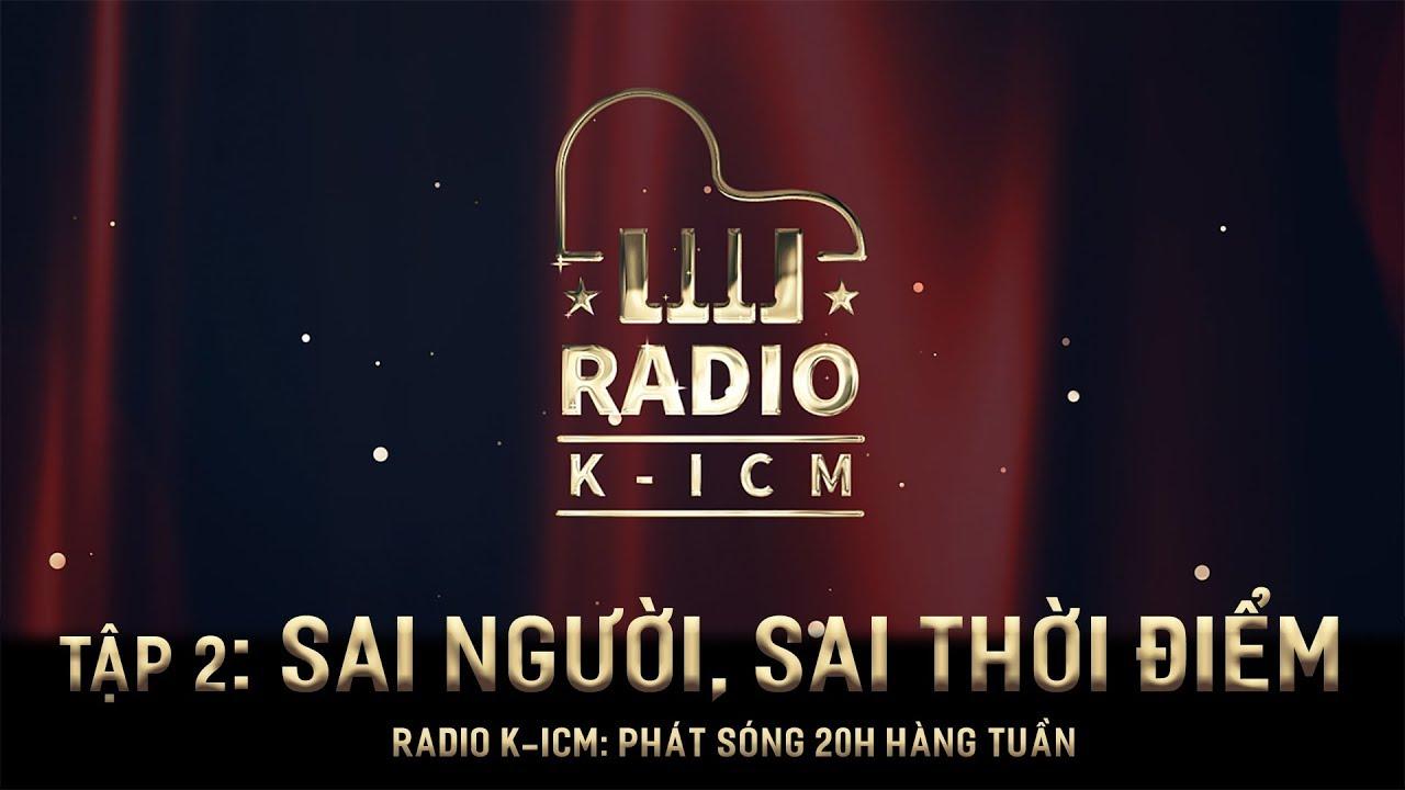 RADIO K-ICM | SAI NGƯỜI, SAI THỜI ĐIỂM | TẬP 2 | K-ICM x Thanh Hưng