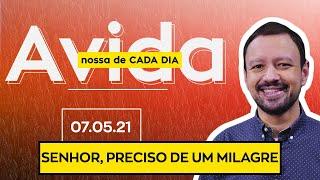 SENHOR, PRECISO DE UM MILAGRE / A Vida Nossa de Cada Dia - 07/05/21