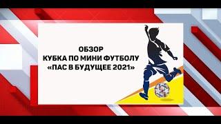 Обзор кубка по мини футболу ПАС В БУДУЩЕЕ 2021