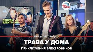 🅰️ Приключения Электроников - Трава У Дома (LIVE @ Авторадио)