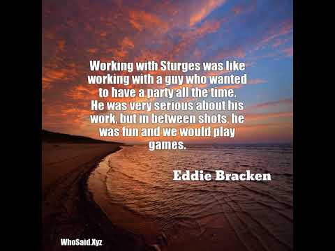 Eddie Bracken: Working with Sturges was like working with a guy who wa......