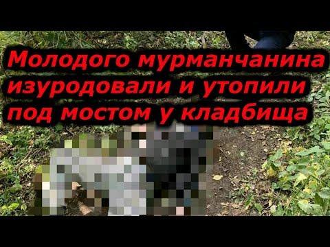 Молодого мурманчанина изуродовали и утопили под мостом у кладбища
