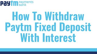 How To Withdraw Paytm Fixed Deposit With Interest