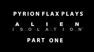 Pyrion Flax Plays: Alien Isolation, Part One