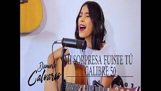 Mi sorpresa fuiste tu / CALIBRE 50 (COVER) DANIELA CALVARIO