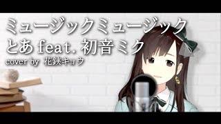 ミュージックミュージックとあ feat. 初音ミク(Covered by 花鋏キョウ)【歌ってみた】