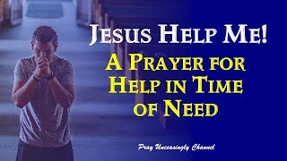 JESUS HELP ME! A Prayer for Help in Time of Need